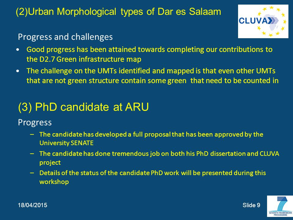(2)Urban Morphological types of Dar es Salaam Progress and challenges Good progress has been attained towards completing our contributions to the D2.7 Green infrastructure map The challenge on the UMTs identified and mapped is that even other UMTs that are not green structure contain some green that need to be counted in Slide 9 18/04/2015 (3) PhD candidate at ARU Progress –The candidate has developed a full proposal that has been approved by the University SENATE –The candidate has done tremendous job on both his PhD dissertation and CLUVA project –Details of the status of the candidate PhD work will be presented during this workshop