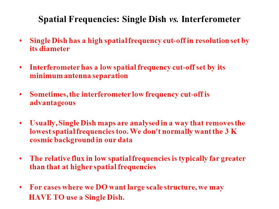 Spatial Frequencies: Single Dish vs. Interferometer Single Dish has a high spatial frequency cut-off in resolution set by its diameter Interferometer
