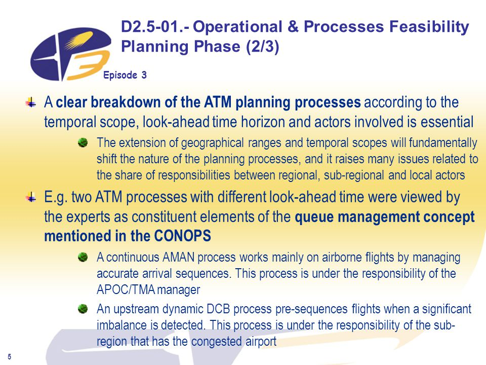 Episode 3 5 D2.5-01.- Operational & Processes Feasibility Planning Phase (2/3) A clear breakdown of the ATM planning processes according to the temporal scope, look-ahead time horizon and actors involved is essential The extension of geographical ranges and temporal scopes will fundamentally shift the nature of the planning processes, and it raises many issues related to the share of responsibilities between regional, sub-regional and local actors E.g.