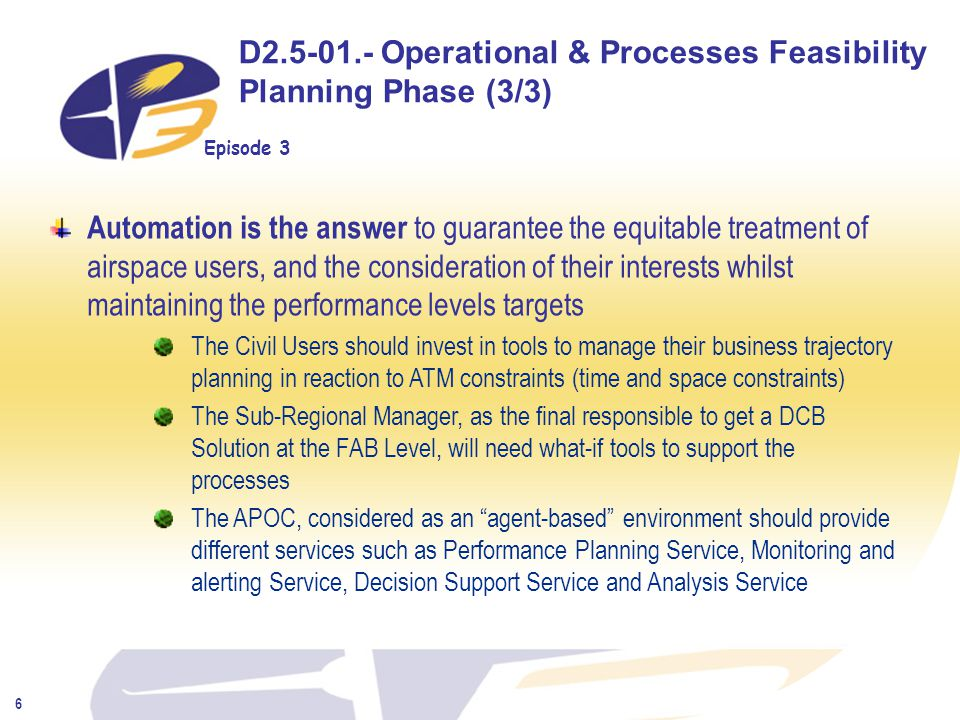 Episode 3 6 D2.5-01.- Operational & Processes Feasibility Planning Phase (3/3) Automation is the answer to guarantee the equitable treatment of airspace users, and the consideration of their interests whilst maintaining the performance levels targets The Civil Users should invest in tools to manage their business trajectory planning in reaction to ATM constraints (time and space constraints) The Sub-Regional Manager, as the final responsible to get a DCB Solution at the FAB Level, will need what-if tools to support the processes The APOC, considered as an agent-based environment should provide different services such as Performance Planning Service, Monitoring and alerting Service, Decision Support Service and Analysis Service