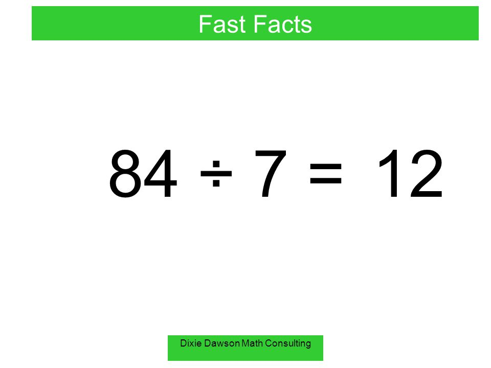 Dixie Dawson Math Consulting 84 ÷ 7 =12 Fast Facts