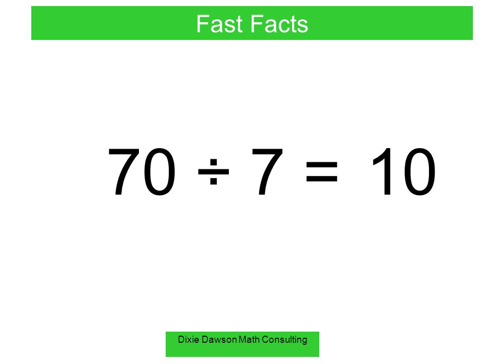 Dixie Dawson Math Consulting 70 ÷ 7 = 10 Fast Facts