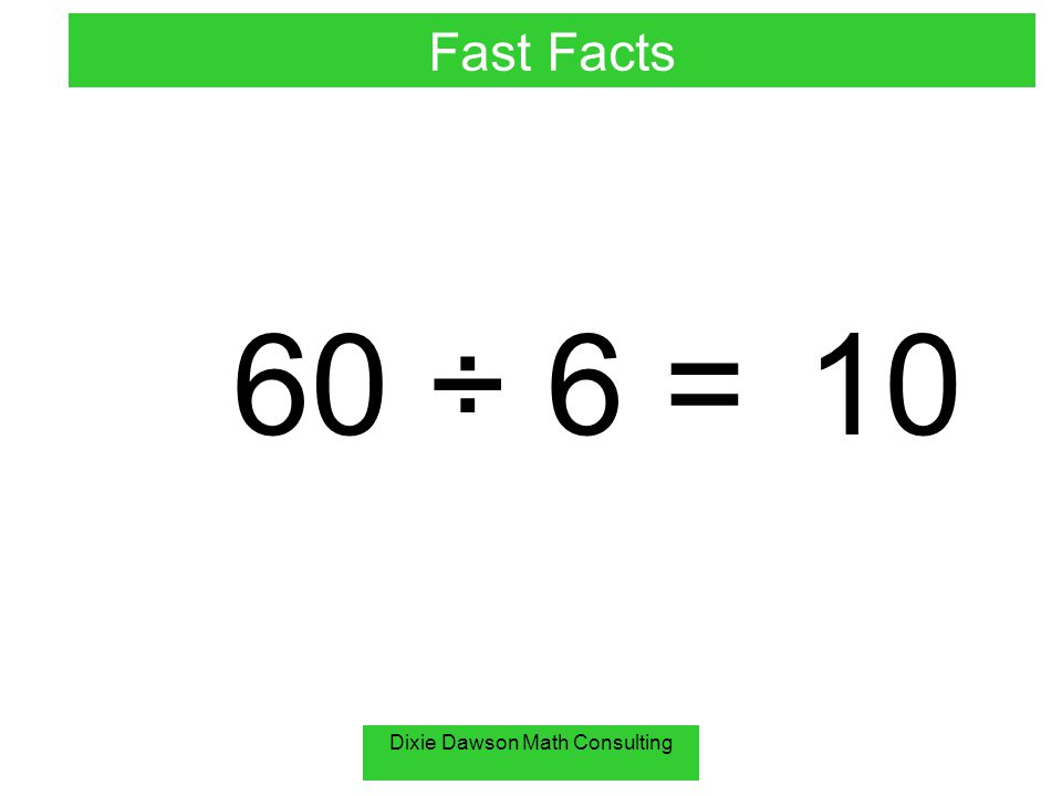 Dixie Dawson Math Consulting 60 ÷ 6 =10 Fast Facts