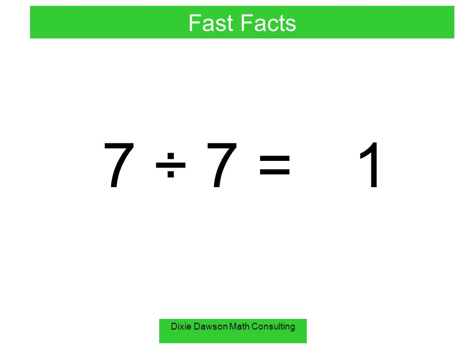 Dixie Dawson Math Consulting 7 ÷ 7 =1 Fast Facts