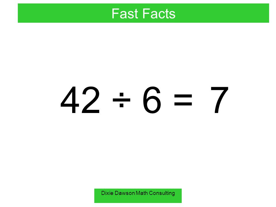 Dixie Dawson Math Consulting 42 ÷ 6 =7 Fast Facts