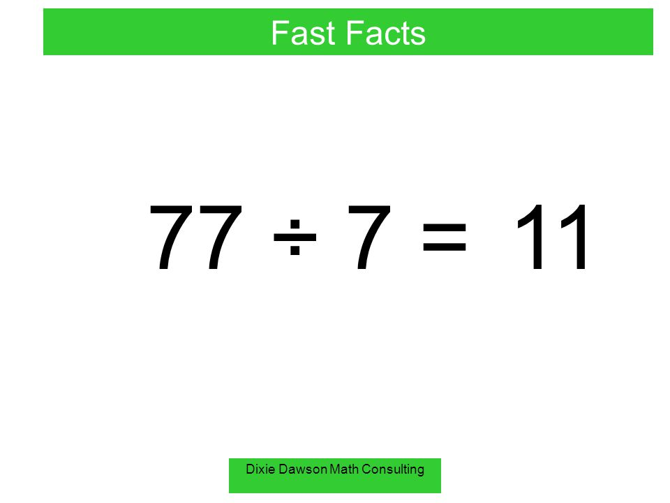 Dixie Dawson Math Consulting 77 ÷ 7 =11 Fast Facts