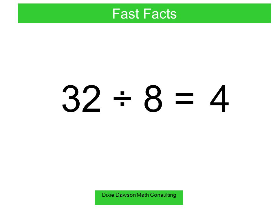 Dixie Dawson Math Consulting 32 ÷ 8 = 4 Fast Facts