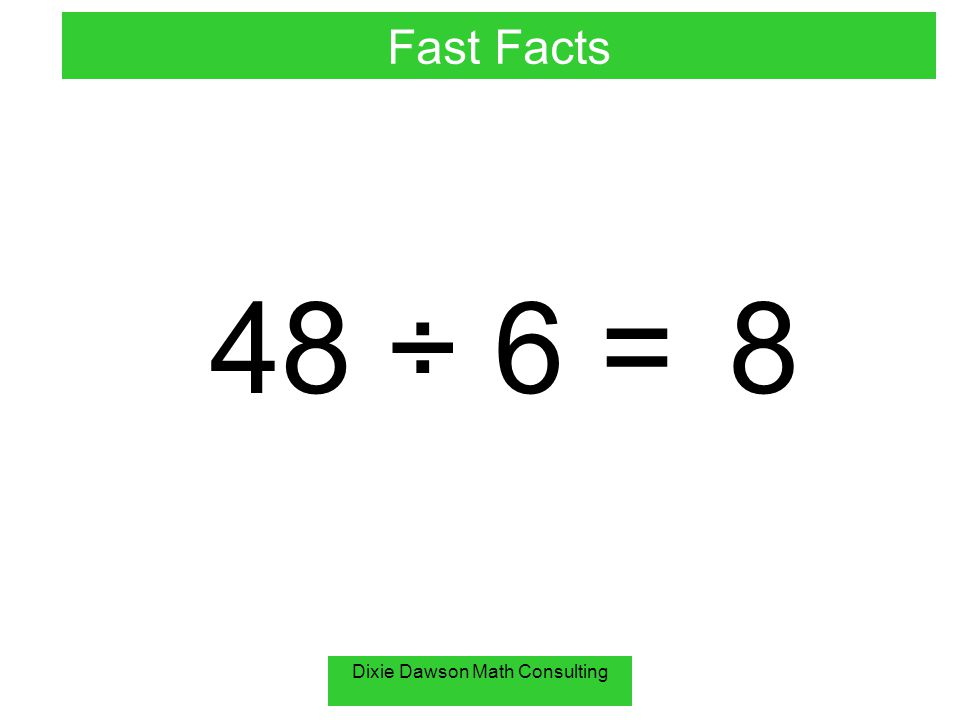 Dixie Dawson Math Consulting 48 ÷ 6 =8 Fast Facts