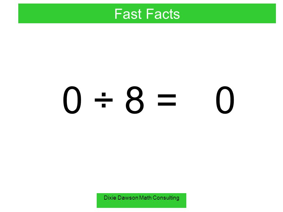 Dixie Dawson Math Consulting 0 ÷ 8 =0 Fast Facts
