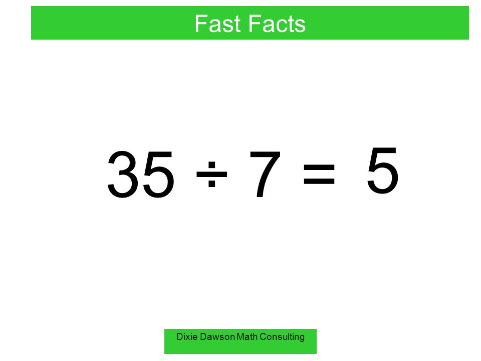 Dixie Dawson Math Consulting 35 ÷ 7 = 5 Fast Facts