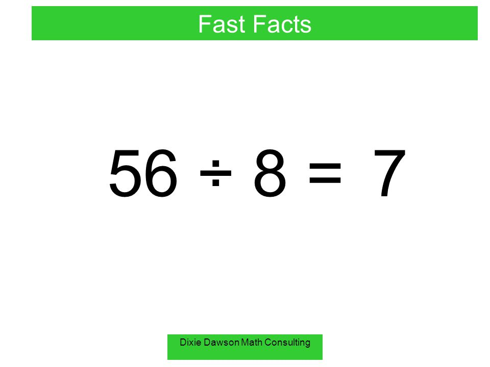 Dixie Dawson Math Consulting 56 ÷ 8 =7 Fast Facts
