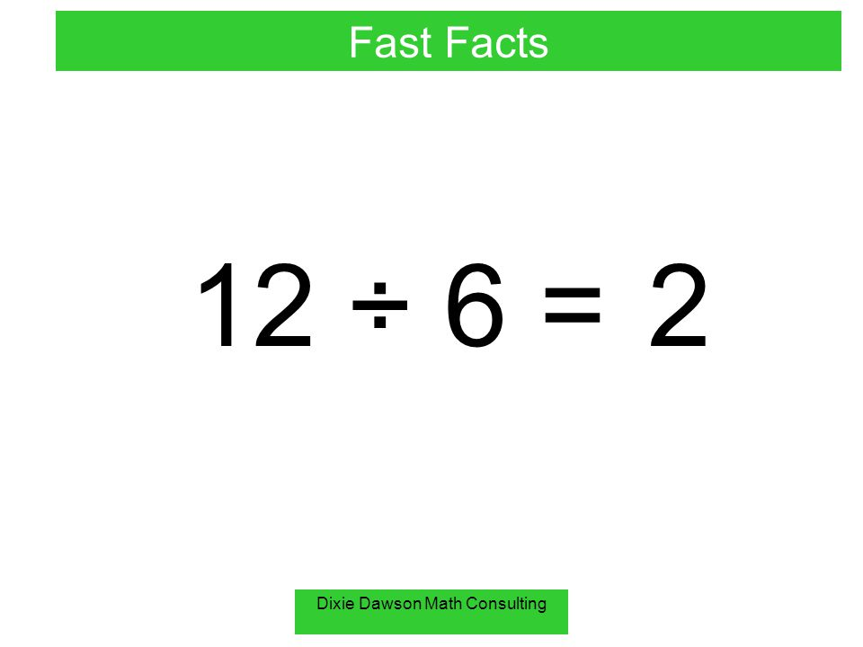 Dixie Dawson Math Consulting 12 ÷ 6 =2 Fast Facts