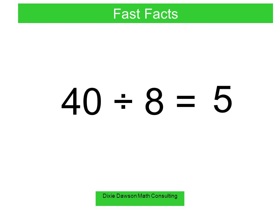 Dixie Dawson Math Consulting 40 ÷ 8 = 5 Fast Facts