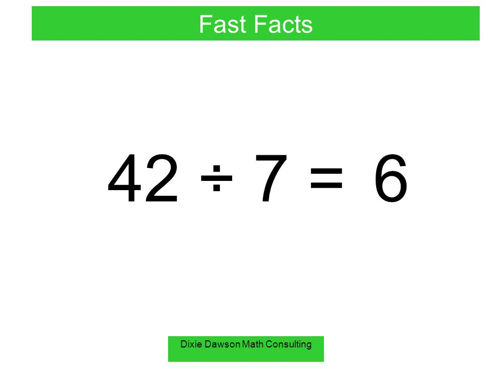 Dixie Dawson Math Consulting 42 ÷ 7 =6 Fast Facts