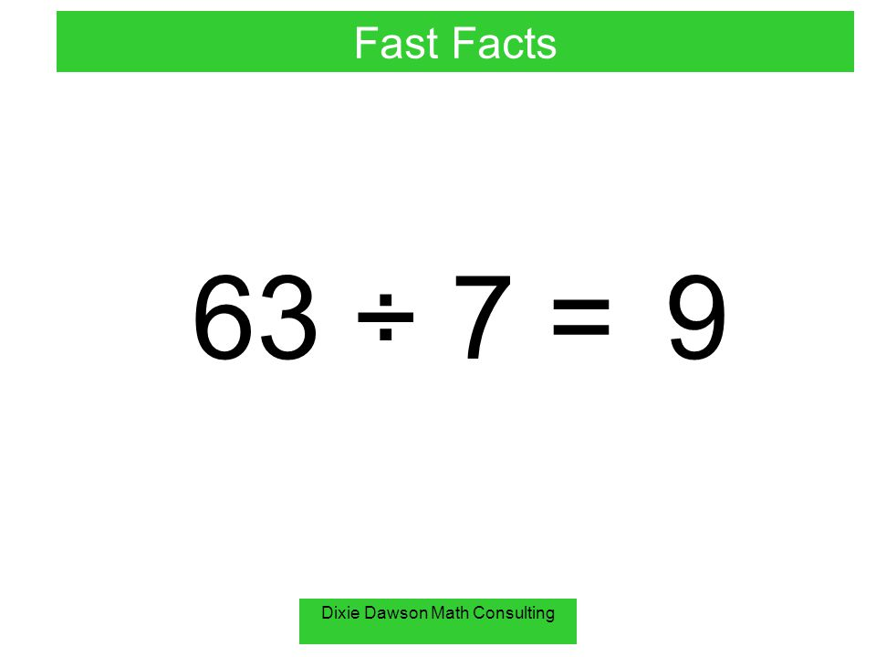 Dixie Dawson Math Consulting 63 ÷ 7 =9 Fast Facts