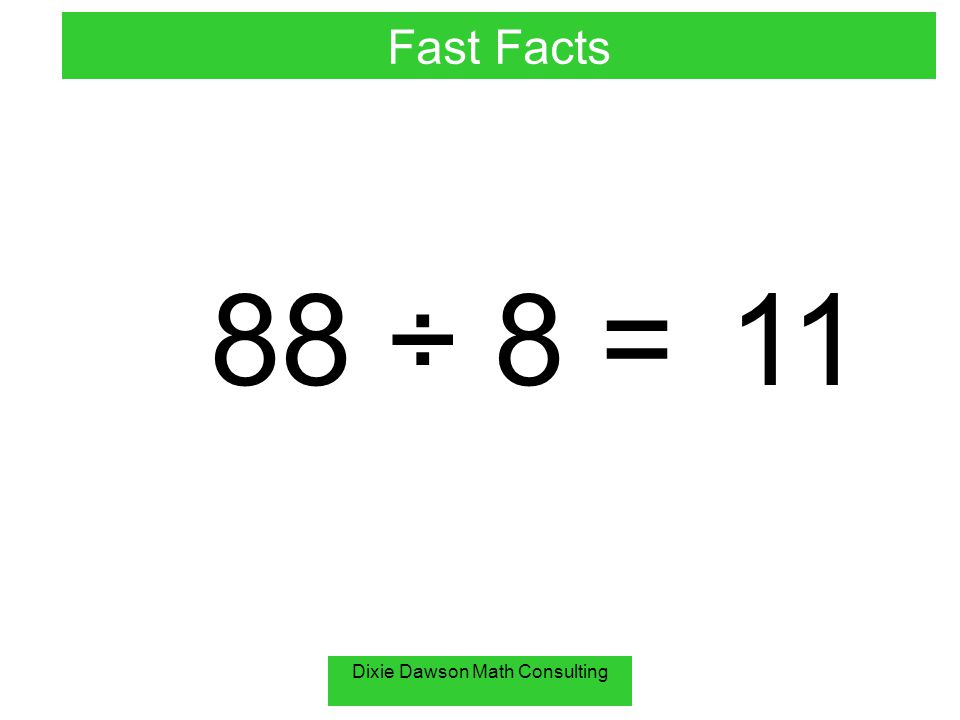 Dixie Dawson Math Consulting 88 ÷ 8 =11 Fast Facts