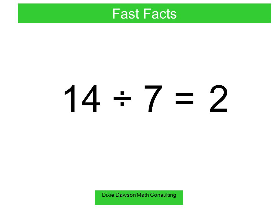 Dixie Dawson Math Consulting 14 ÷ 7 =2 Fast Facts