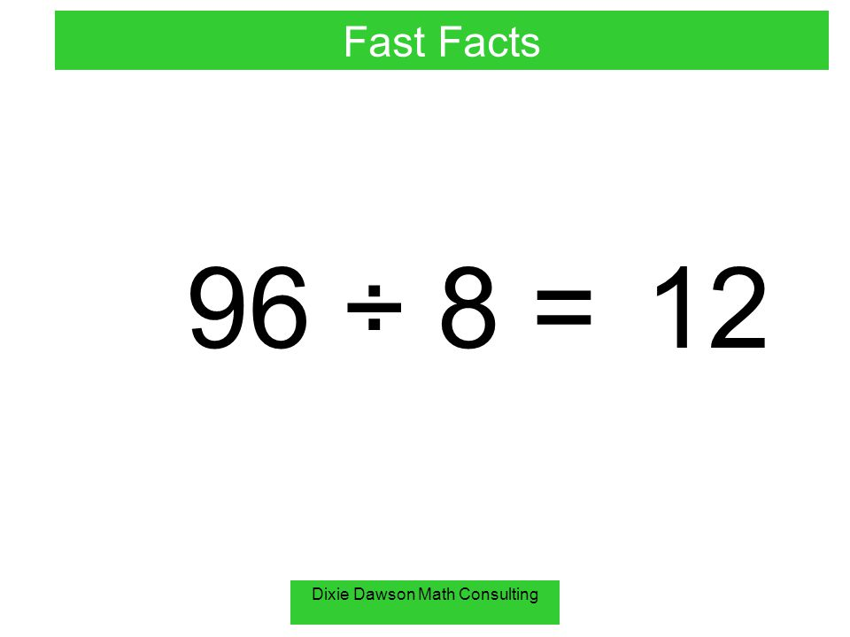 Dixie Dawson Math Consulting 96 ÷ 8 =12 Fast Facts