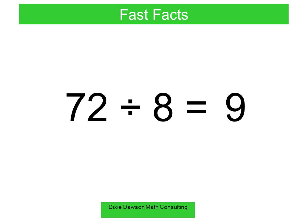 Dixie Dawson Math Consulting 72 ÷ 8 =9 Fast Facts