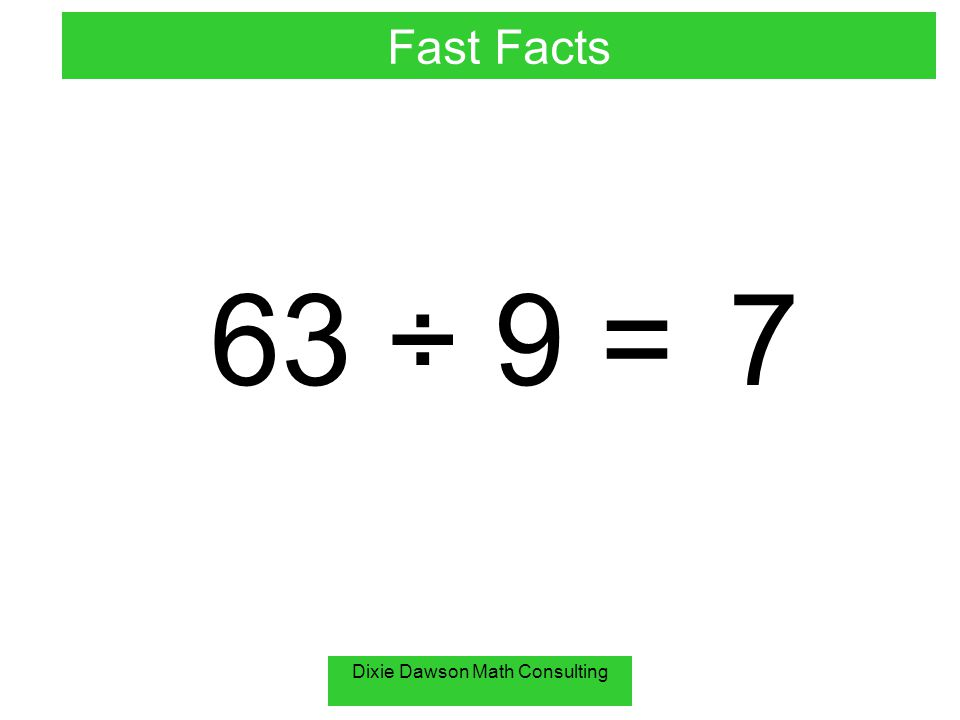Dixie Dawson Math Consulting 63 ÷ 9 =7 Fast Facts