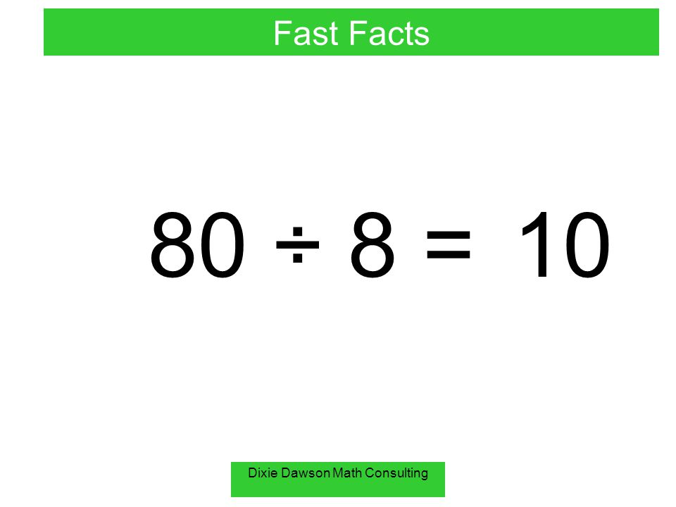 Dixie Dawson Math Consulting 80 ÷ 8 =10 Fast Facts