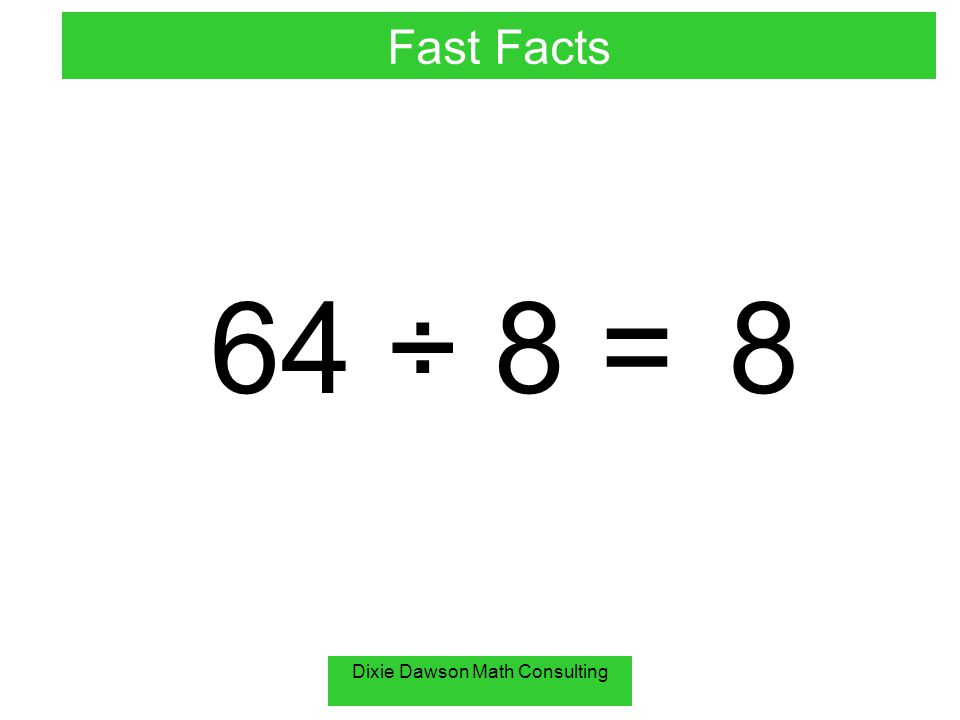 Dixie Dawson Math Consulting 64 ÷ 8 =8 Fast Facts