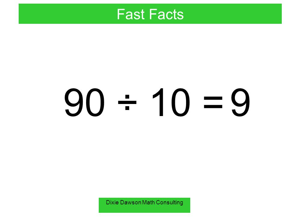 Dixie Dawson Math Consulting 90 ÷ 10 = 9 Fast Facts