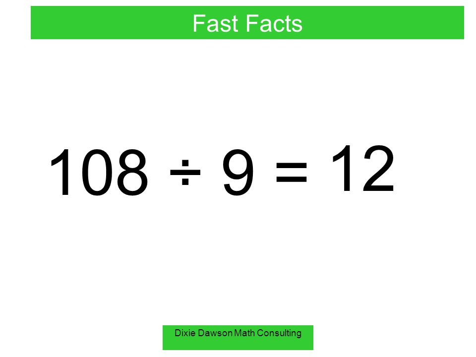 Dixie Dawson Math Consulting 108 ÷ 9 = 12 Fast Facts