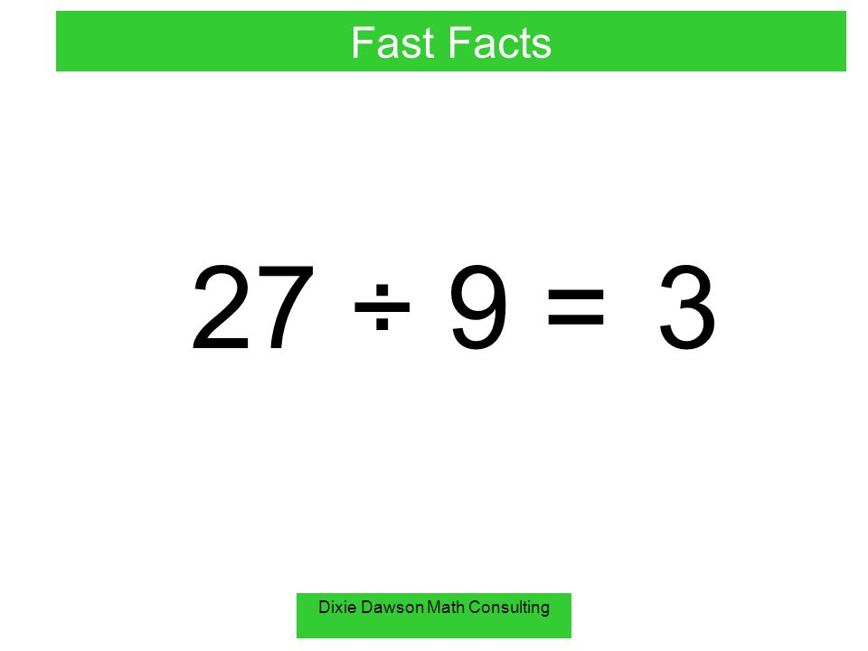 Dixie Dawson Math Consulting 27 ÷ 9 = 3 Fast Facts