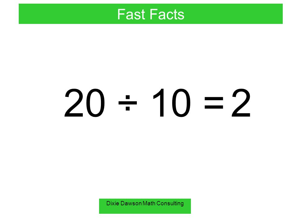 Dixie Dawson Math Consulting 20 ÷ 10 = 2 Fast Facts
