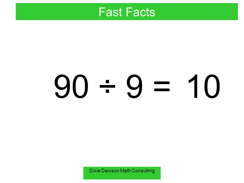Dixie Dawson Math Consulting 90 ÷ 9 =10 Fast Facts