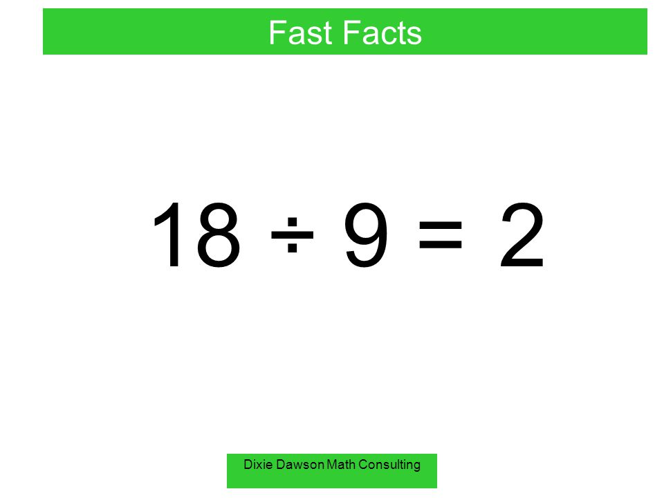 Dixie Dawson Math Consulting 18 ÷ 9 =2 Fast Facts
