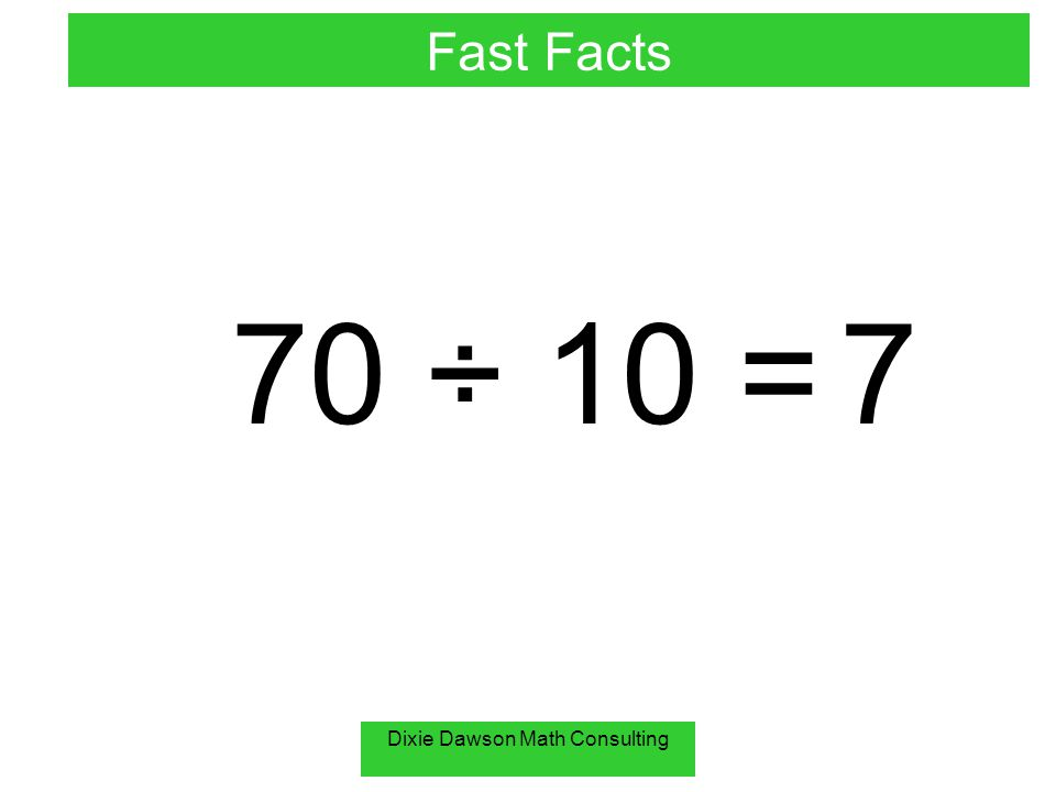 Dixie Dawson Math Consulting 70 ÷ 10 = 7 Fast Facts