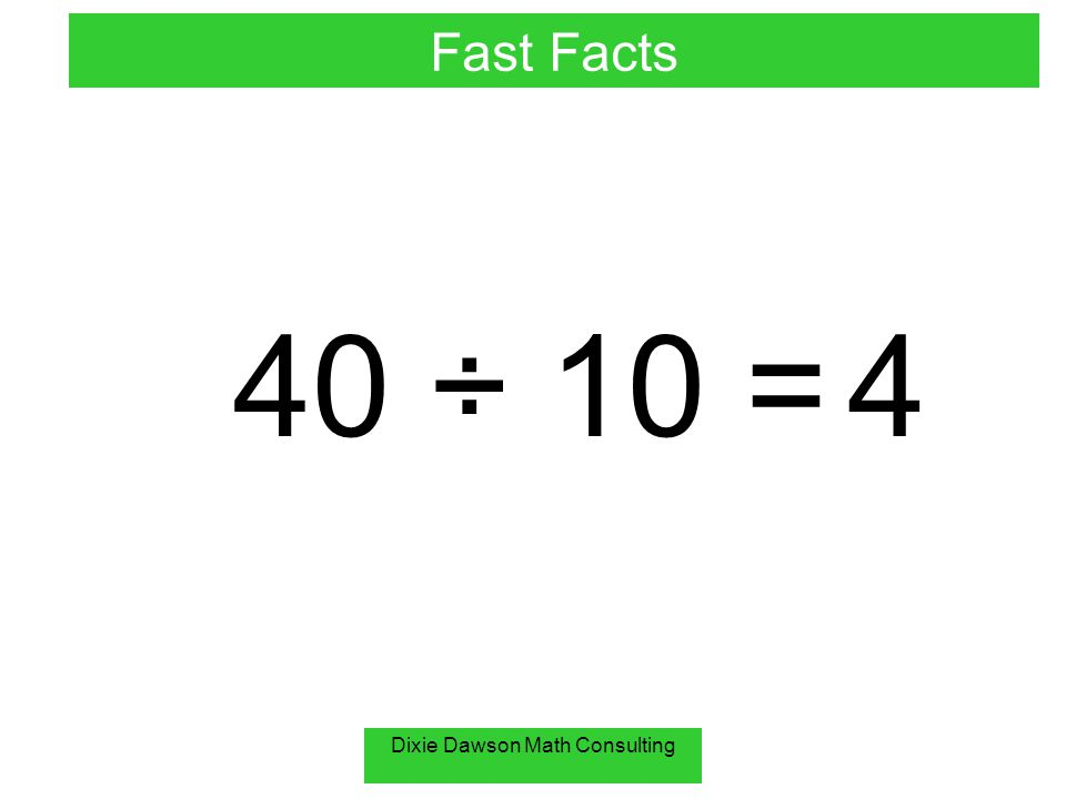 Dixie Dawson Math Consulting 40 ÷ 10 = 4 Fast Facts