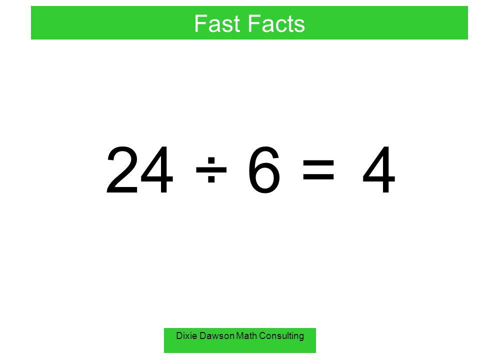 Dixie Dawson Math Consulting 24 ÷ 6 = 4 Fast Facts