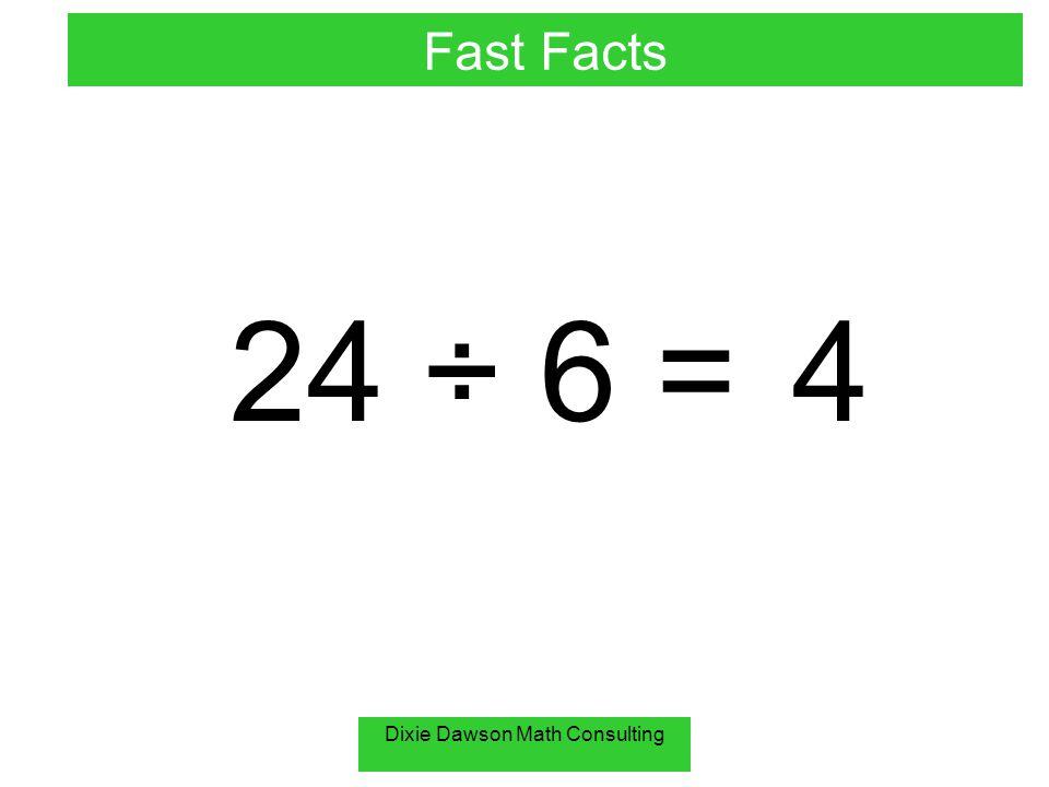 Dixie Dawson Math Consulting 72 ÷ 6 =12 Fast Facts