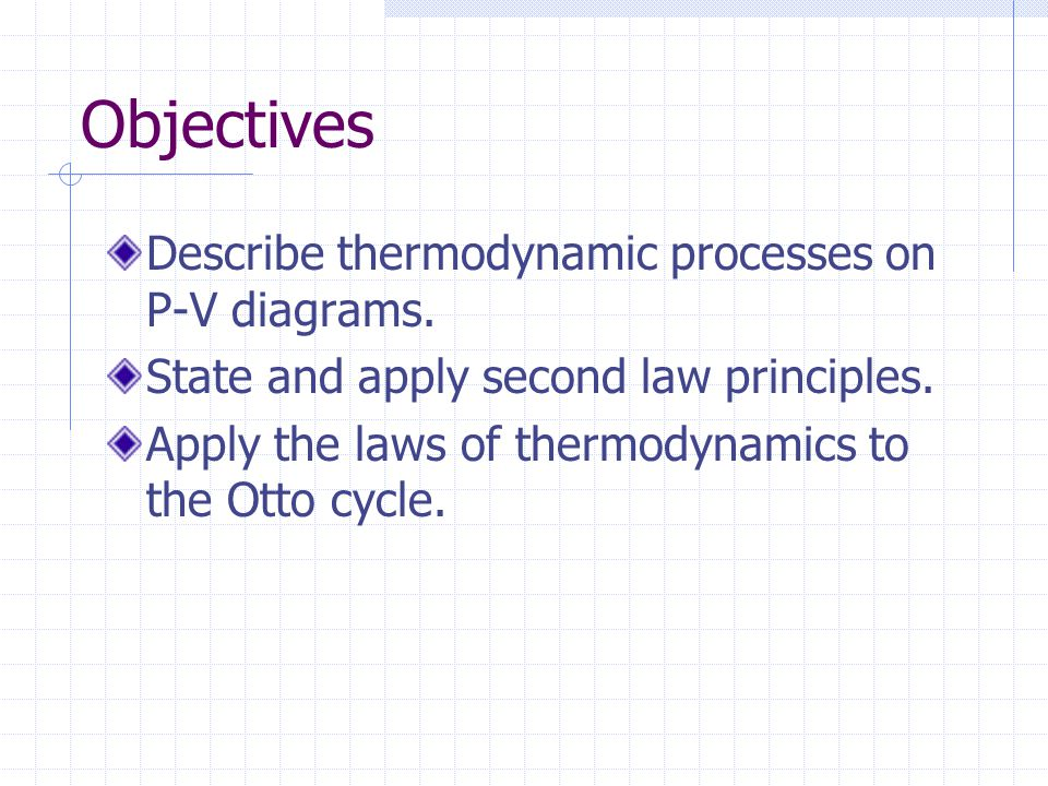 Objectives Describe thermodynamic processes on P-V diagrams. State and apply second law principles. Apply the laws of thermodynamics to the Otto cycle