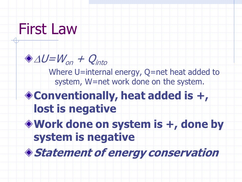 First Law  U=W on + Q into Where U=internal energy, Q=net heat added to system, W=net work done on the system. Conventionally, heat added is +, lost