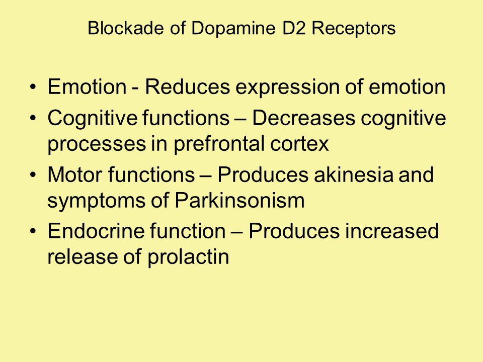 Blockade of Dopamine D2 Receptors Emotion - Reduces expression of emotion Cognitive functions – Decreases cognitive processes in prefrontal cortex Motor functions – Produces akinesia and symptoms of Parkinsonism Endocrine function – Produces increased release of prolactin