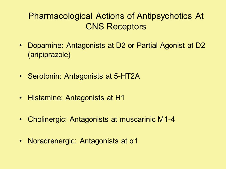 Pharmacological Actions of Antipsychotics At CNS Receptors Dopamine: Antagonists at D2 or Partial Agonist at D2 (aripiprazole) Serotonin: Antagonists at 5-HT2A Histamine: Antagonists at H1 Cholinergic: Antagonists at muscarinic M1-4 Noradrenergic: Antagonists at α1