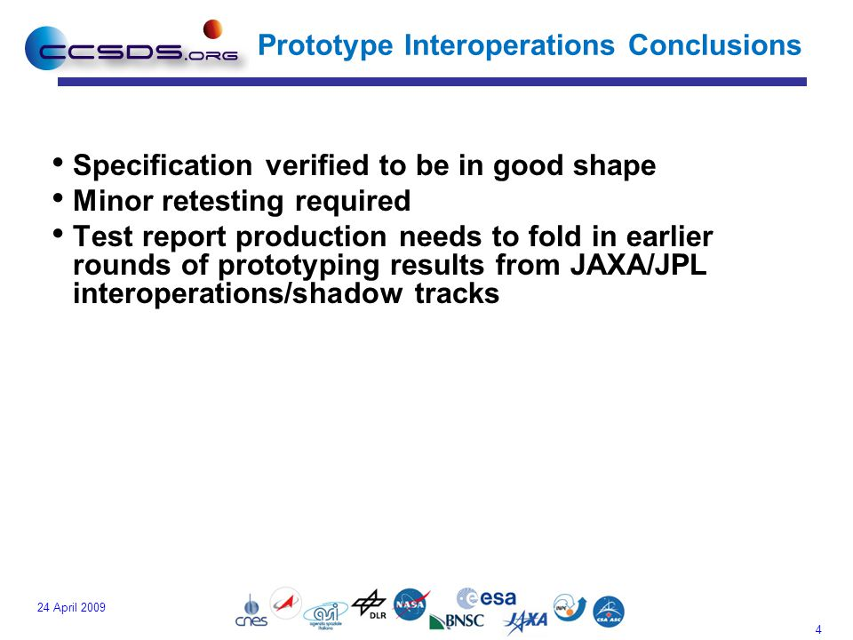 4 24 April 2009 Prototype Interoperations Conclusions Specification verified to be in good shape Minor retesting required Test report production needs to fold in earlier rounds of prototyping results from JAXA/JPL interoperations/shadow tracks
