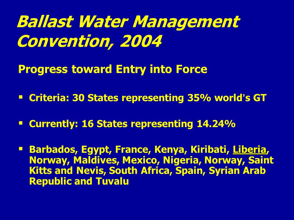 Ballast Water Management Convention, 2004 Progress toward Entry into Force   Criteria: 30 States representing 35% world ' s GT   Currently: 16 States representing 14.24%  Liberia  Barbados, Egypt, France, Kenya, Kiribati, Liberia, Norway, Maldives, Mexico, Nigeria, Norway, Saint Kitts and Nevis, South Africa, Spain, Syrian Arab Republic and Tuvalu