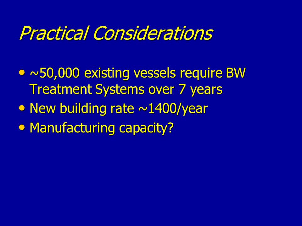 Practical Considerations ~50,000 existing vessels require BW Treatment Systems over 7 years ~50,000 existing vessels require BW Treatment Systems over 7 years New building rate ~1400/year New building rate ~1400/year Manufacturing capacity.