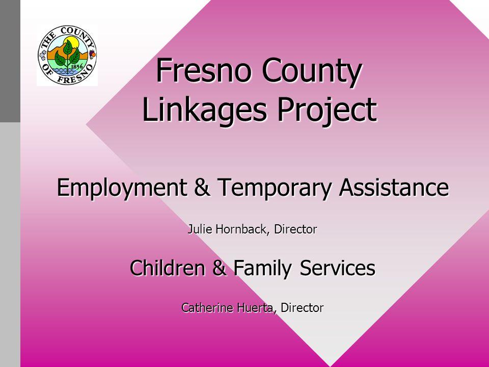 Presented by: Kathleen Miller, SWSKathleen Miller, SWS –(559) 253-9037 –kmiller@co.fresno.ca.us Sally Marquez, E&TA, JSIIISally Marquez, E&TA, JSIII –(559) 253-9152 –James Hackett, Social Services Supervisor –(559) 453-6724 –Jhackett@co.fresno.ca.us