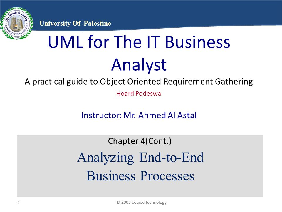© 2005 course technology1 1 1 University Of Palestine UML for The IT Business Analyst A practical guide to Object Oriented Requirement Gathering Hoard Podeswa Instructor: Mr.
