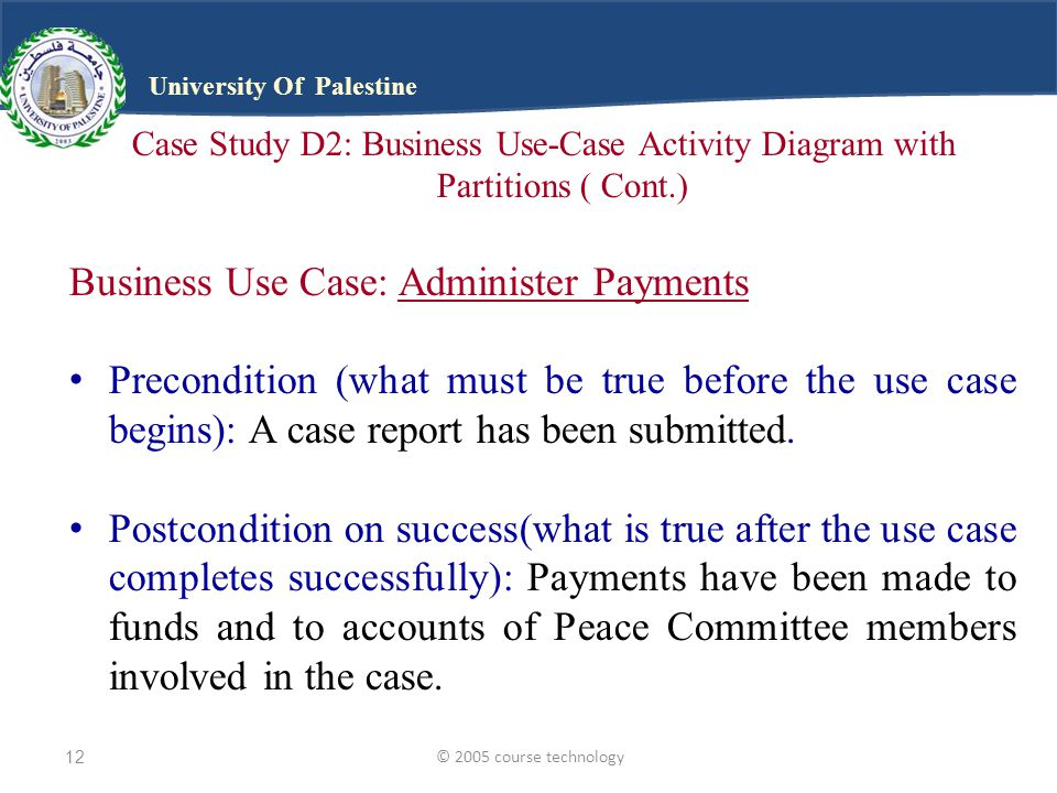 © 2005 course technology12 University Of Palestine Case Study D2: Business Use-Case Activity Diagram with Partitions ( Cont.) Business Use Case: Administer Payments Precondition (what must be true before the use case begins): A case report has been submitted.