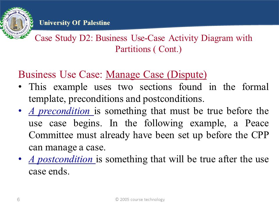 © 2005 course technology6 University Of Palestine Case Study D2: Business Use-Case Activity Diagram with Partitions ( Cont.) Business Use Case: Manage