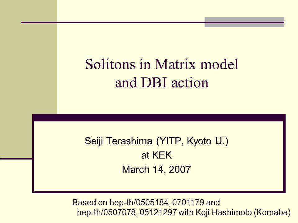 Solitons in Matrix model and DBI action Seiji Terashima (YITP, Kyoto U.) at KEK March 14, 2007 Based on hep-th/0505184, 0701179 and hep-th/0507078, 05121297 with Koji Hashimoto (Komaba)