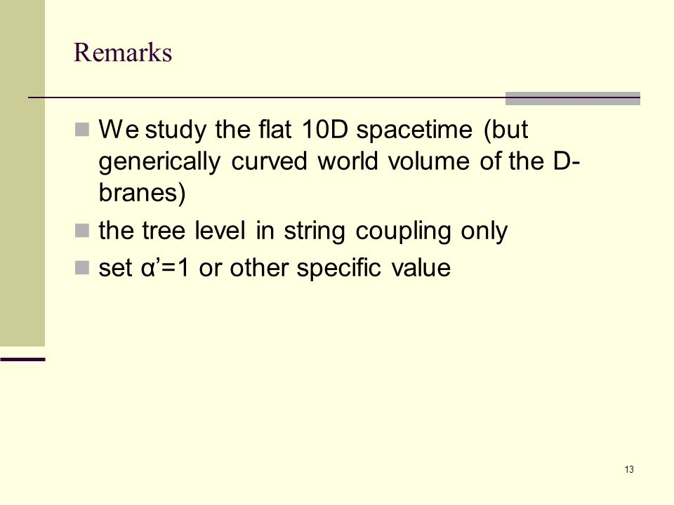 13 Remarks We study the flat 10D spacetime (but generically curved world volume of the D- branes) the tree level in string coupling only set α'=1 or other specific value