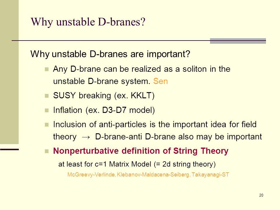20 Why unstable D-branes. Why unstable D-branes are important.
